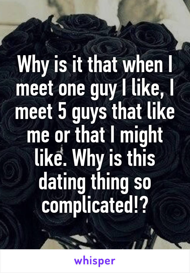 Why is it that when I meet one guy I like, I meet 5 guys that like me or that I might like. Why is this dating thing so complicated!?