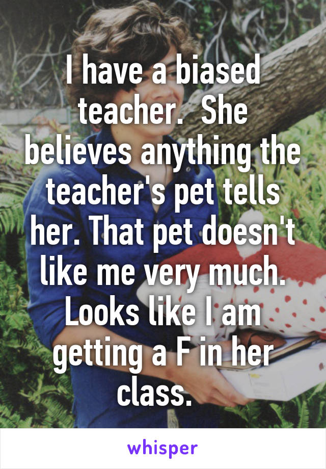I have a biased teacher.  She believes anything the teacher's pet tells her. That pet doesn't like me very much. Looks like I am getting a F in her class.