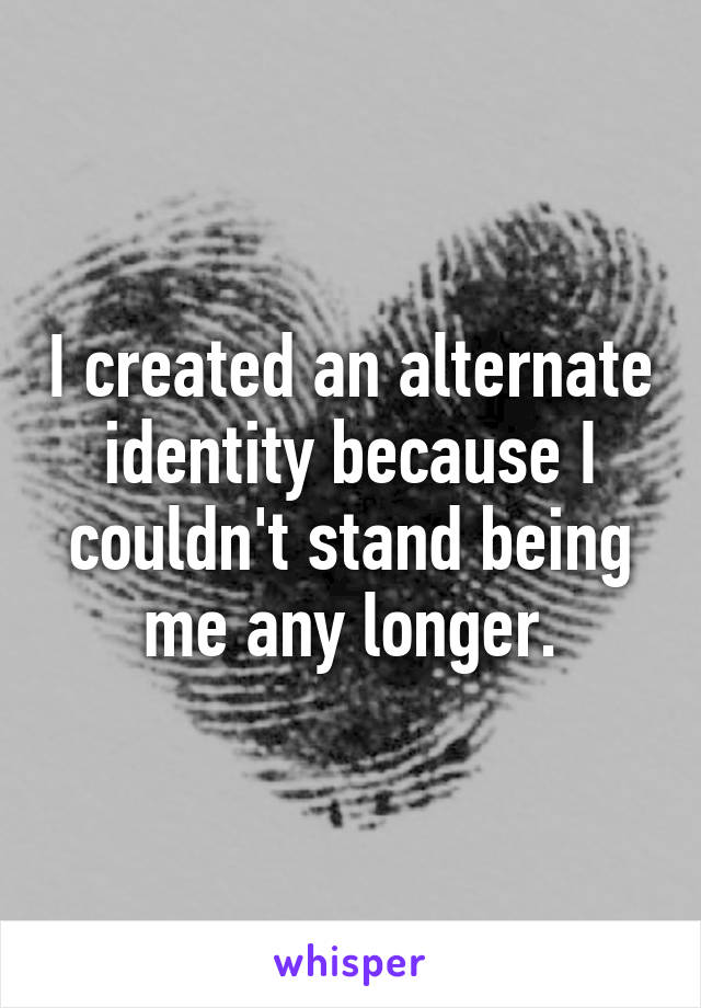 I created an alternate identity because I couldn't stand being me any longer.