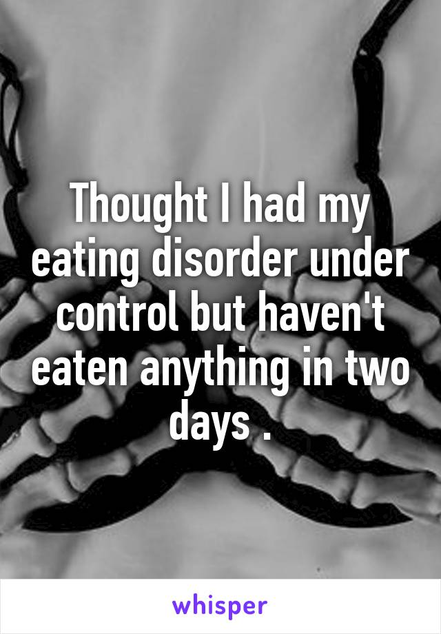 Thought I had my eating disorder under control but haven't eaten anything in two days .