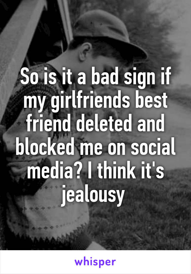 So is it a bad sign if my girlfriends best friend deleted and blocked me on social media? I think it's jealousy