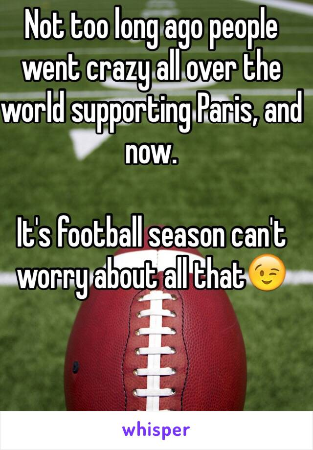 Not too long ago people went crazy all over the world supporting Paris, and now.  It's football season can't worry about all that😉
