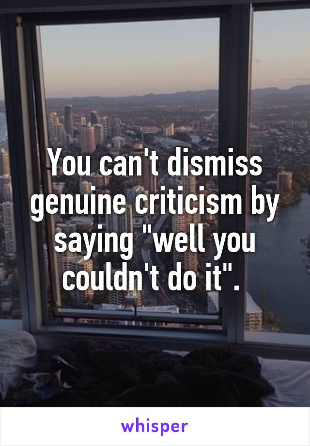 """You can't dismiss genuine criticism by saying """"well you couldn't do it""""."""