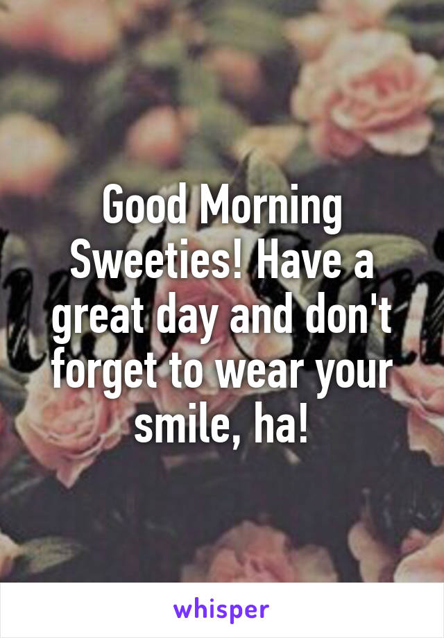 Good Morning Sweeties! Have a great day and don't forget to wear your smile, ha!