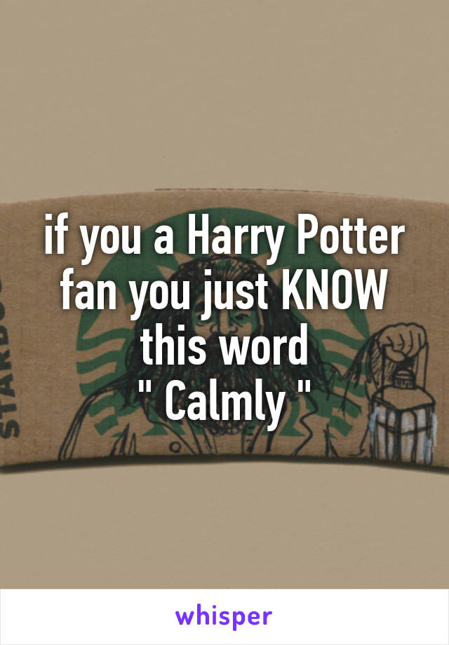"""if you a Harry Potter fan you just KNOW this word """" Calmly """""""