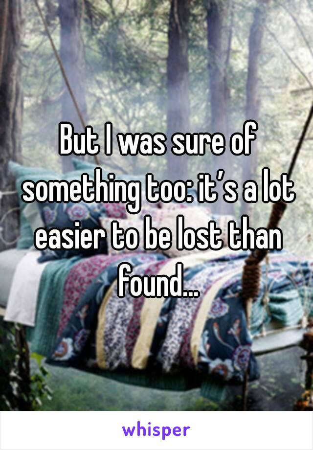 But I was sure of something too: it's a lot easier to be lost than found...