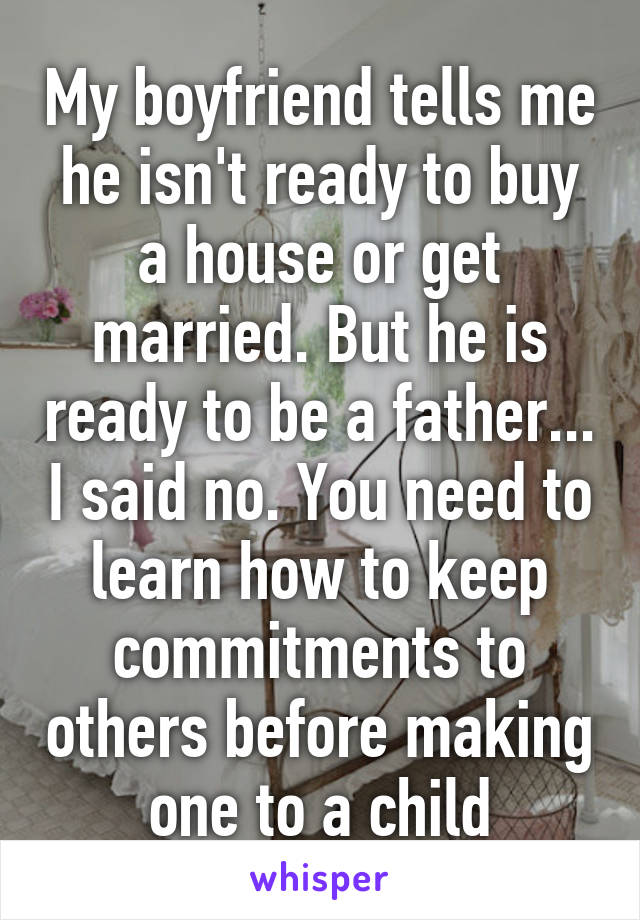 My boyfriend tells me he isn't ready to buy a house or get married. But he is ready to be a father... I said no. You need to learn how to keep commitments to others before making one to a child