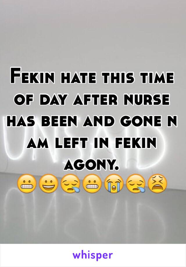 Fekin hate this time of day after nurse has been and gone n am left in fekin agony.  😬😀😪😬😭😪😫