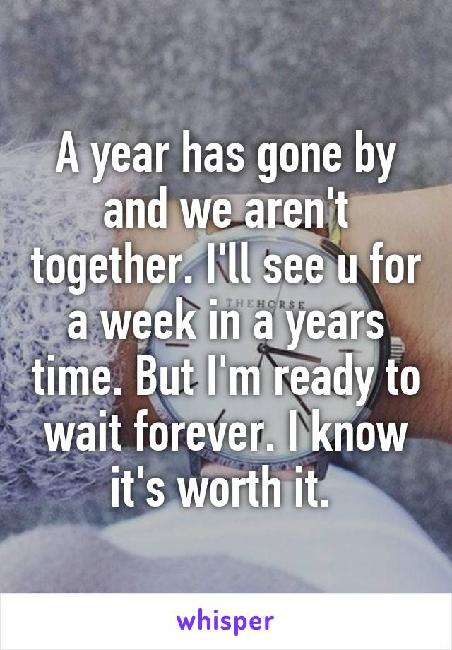 A year has gone by and we aren't together. I'll see u for a week in a years time. But I'm ready to wait forever. I know it's worth it.