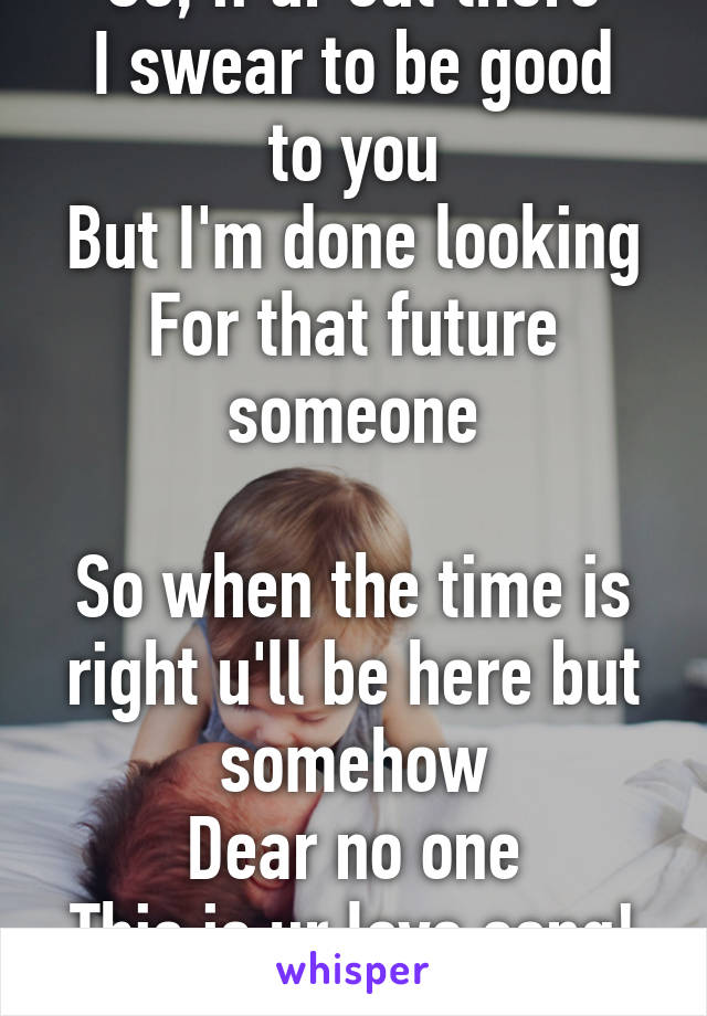 So, if ur out there I swear to be good to you But I'm done looking For that future someone  So when the time is right u'll be here but somehow Dear no one This is ur love song!