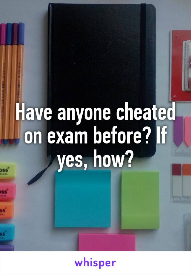 Have anyone cheated on exam before? If yes, how?