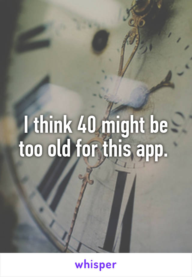 I think 40 might be too old for this app.