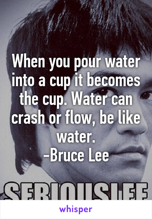 When you pour water into a cup it becomes the cup. Water can crash or flow, be like water. -Bruce Lee