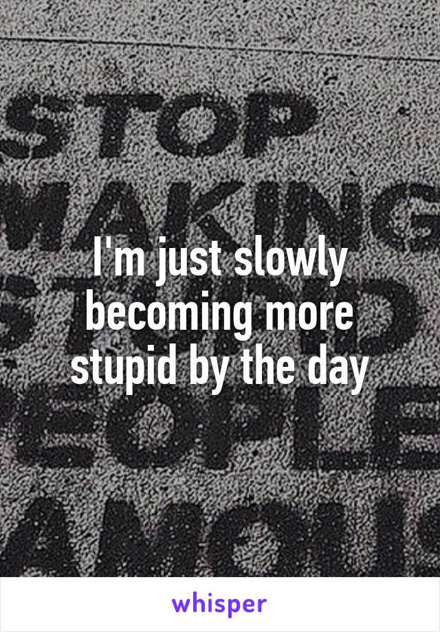 I'm just slowly becoming more stupid by the day