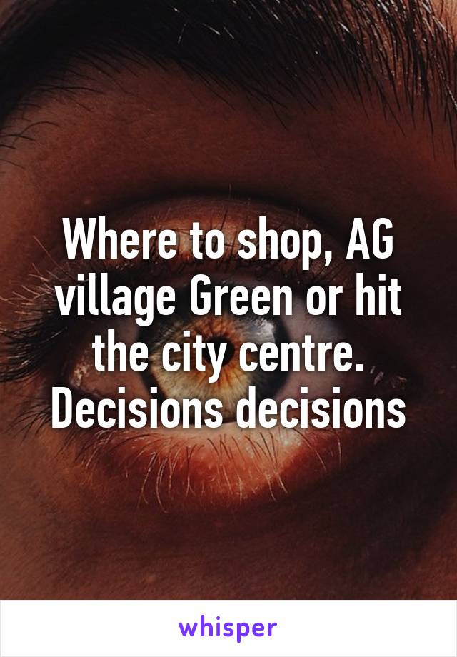 Where to shop, AG village Green or hit the city centre. Decisions decisions
