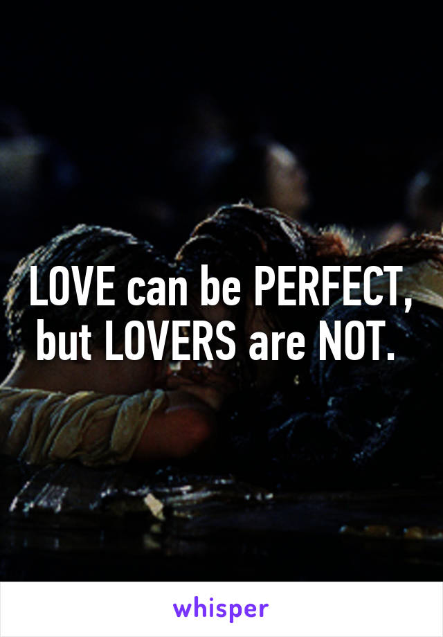 LOVE can be PERFECT, but LOVERS are NOT.