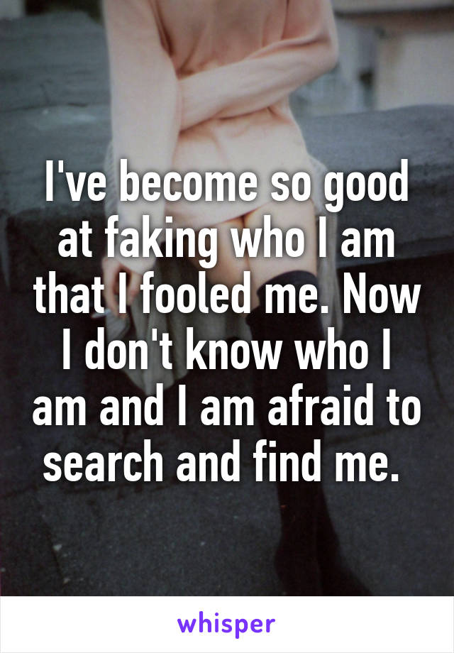I've become so good at faking who I am that I fooled me. Now I don't know who I am and I am afraid to search and find me.