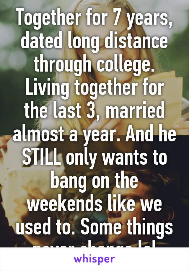 Together for 7 years, dated long distance through college. Living together for the last 3, married almost a year. And he STILL only wants to bang on the weekends like we used to. Some things never change lol