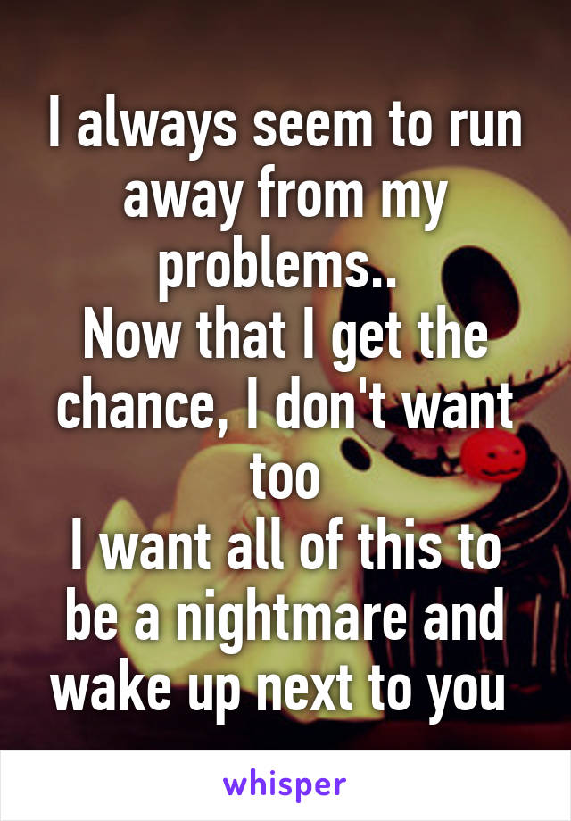 I always seem to run away from my problems..  Now that I get the chance, I don't want too I want all of this to be a nightmare and wake up next to you