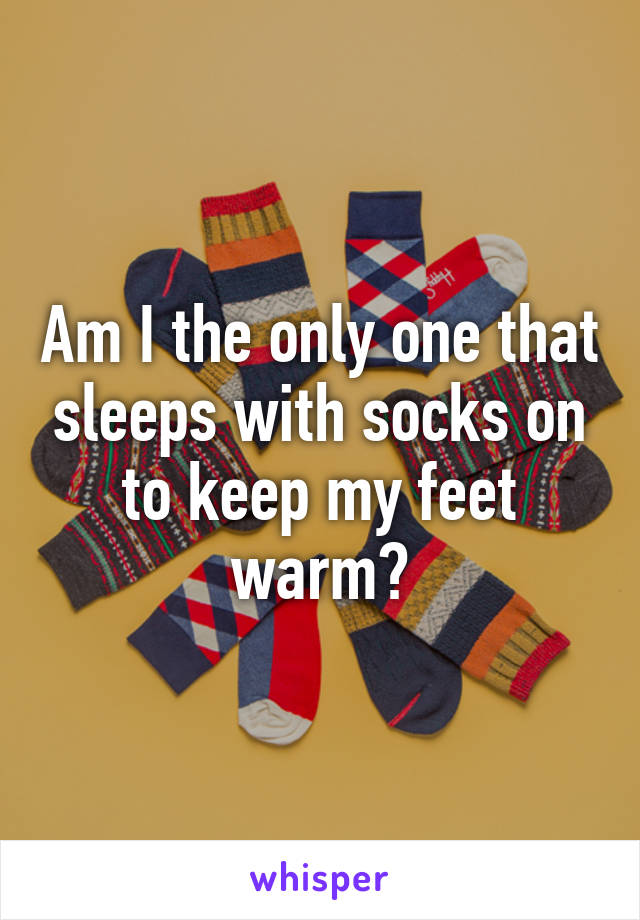 Am I the only one that sleeps with socks on to keep my feet warm?