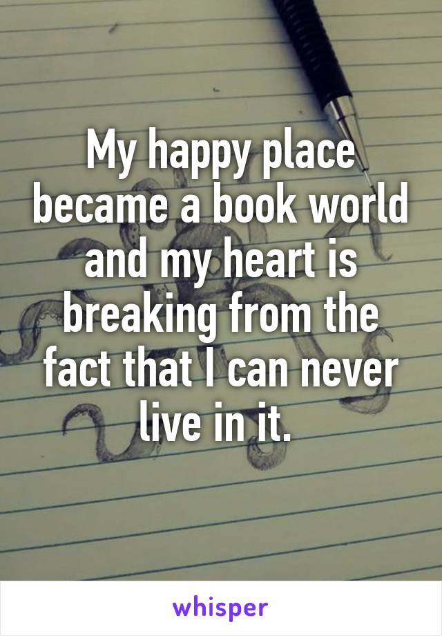 My happy place became a book world and my heart is breaking from the fact that I can never live in it.