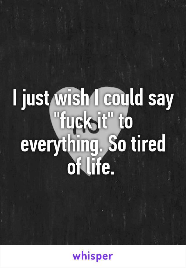 """I just wish I could say """"fuck it"""" to everything. So tired of life."""