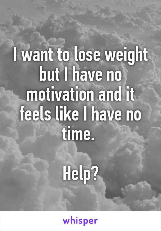I want to lose weight but I have no motivation and it feels like I have no time.   Help?