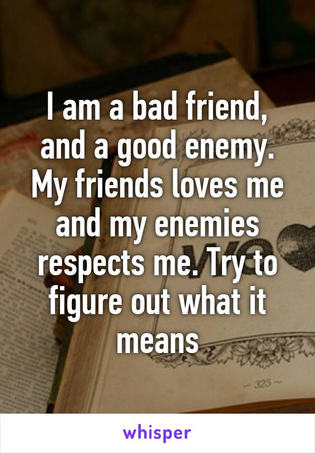 I am a bad friend, and a good enemy. My friends loves me and my enemies respects me. Try to figure out what it means