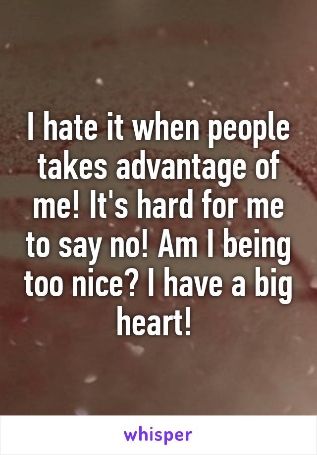 I hate it when people takes advantage of me! It's hard for me to say no! Am I being too nice? I have a big heart!
