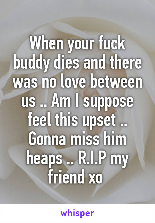 When your fuck buddy dies and there was no love between us .. Am I suppose feel this upset .. Gonna miss him heaps .. R.I.P my friend xo