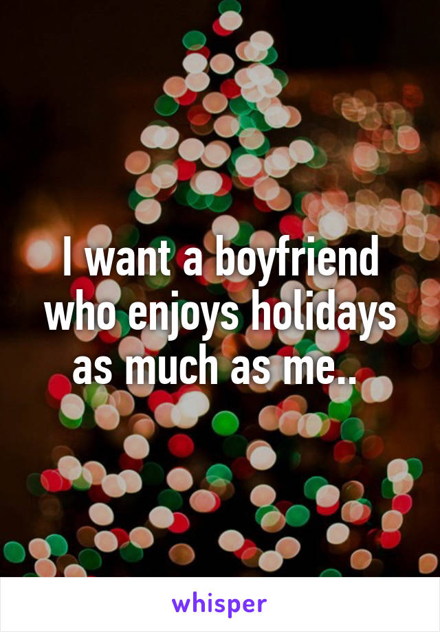 I want a boyfriend who enjoys holidays as much as me..