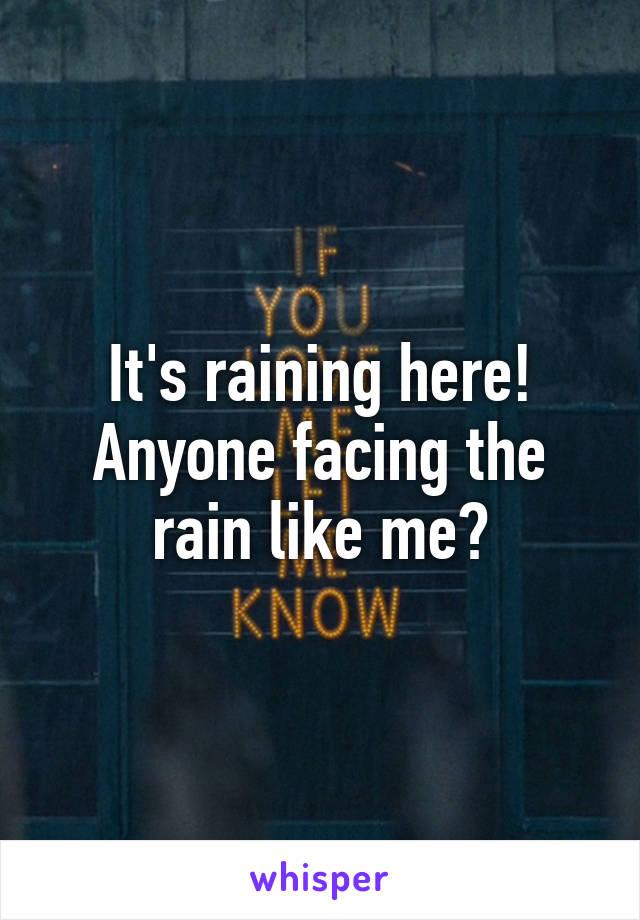 It's raining here! Anyone facing the rain like me?