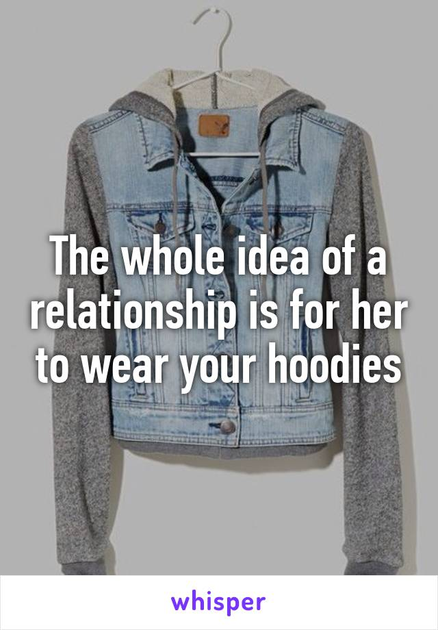 The whole idea of a relationship is for her to wear your hoodies