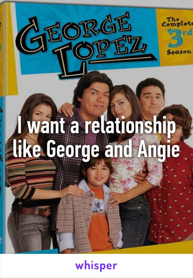I want a relationship like George and Angie