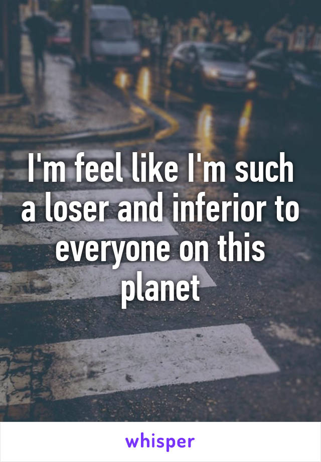 I'm feel like I'm such a loser and inferior to everyone on this planet
