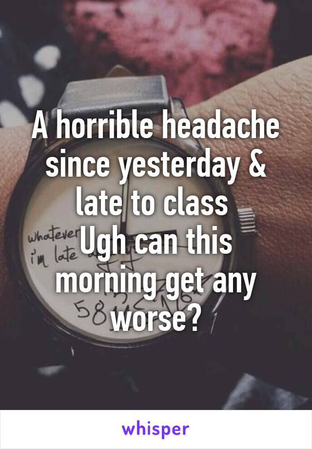 A horrible headache since yesterday & late to class  Ugh can this morning get any worse?