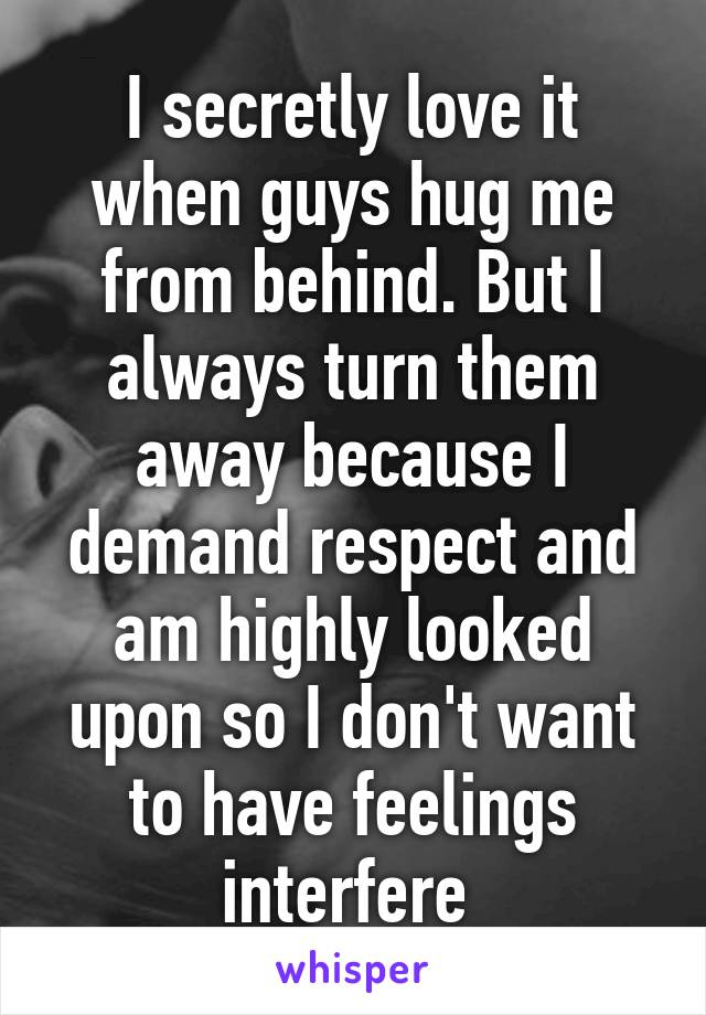I secretly love it when guys hug me from behind. But I always turn them away because I demand respect and am highly looked upon so I don't want to have feelings interfere