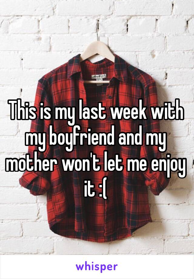 This is my last week with my boyfriend and my mother won't let me enjoy it :(
