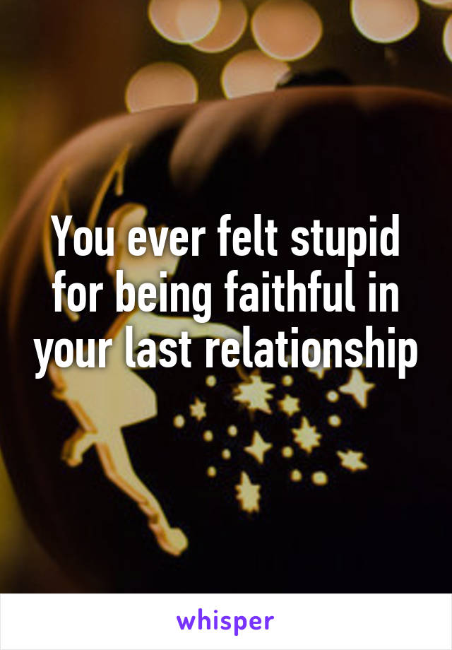 You ever felt stupid for being faithful in your last relationship