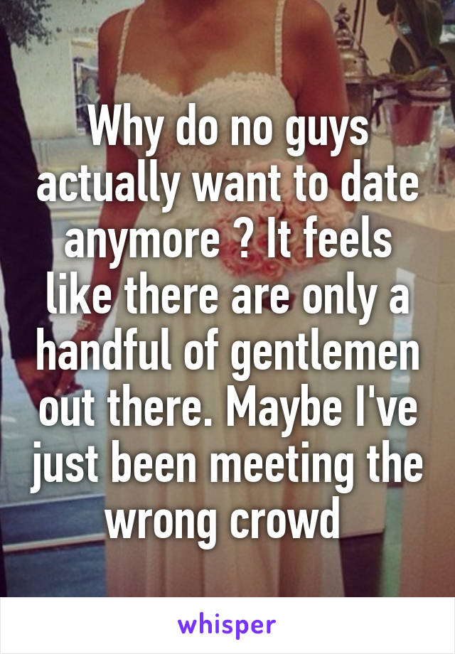 Why do no guys actually want to date anymore ? It feels like there are only a handful of gentlemen out there. Maybe I've just been meeting the wrong crowd