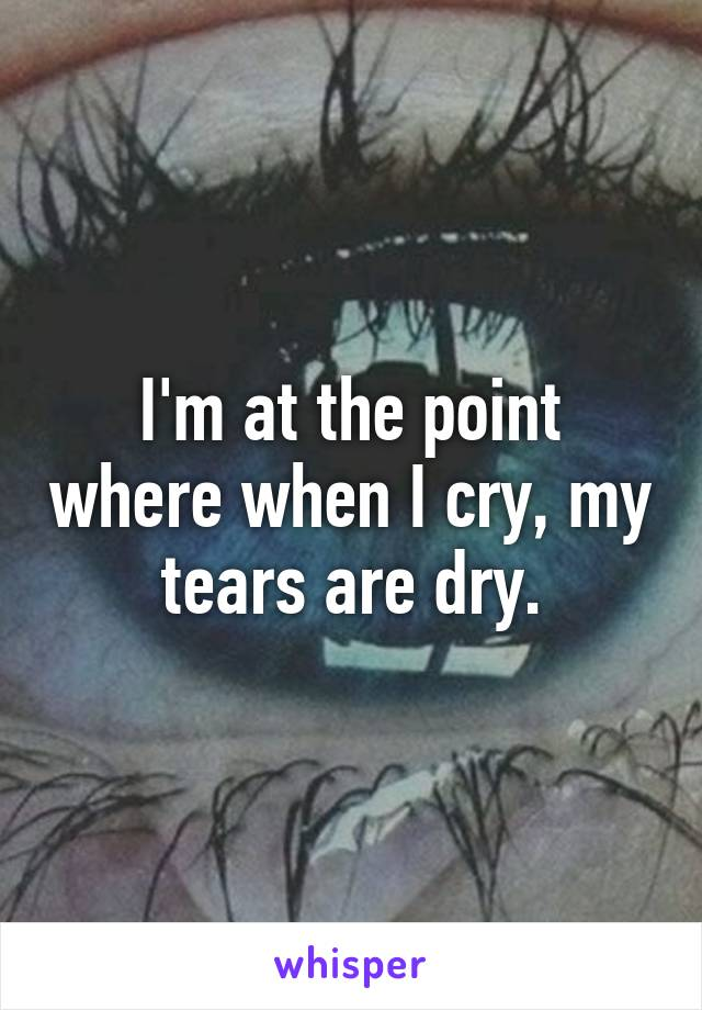 I'm at the point where when I cry, my tears are dry.