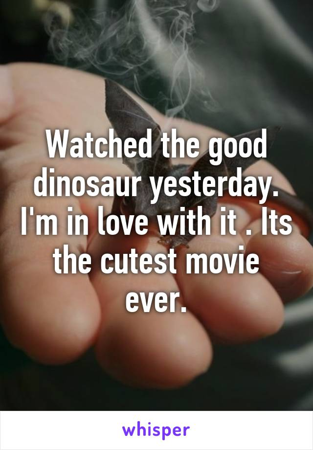 Watched the good dinosaur yesterday. I'm in love with it . Its the cutest movie ever.