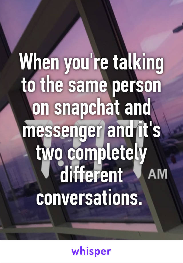 When you're talking to the same person on snapchat and messenger and it's two completely different conversations.
