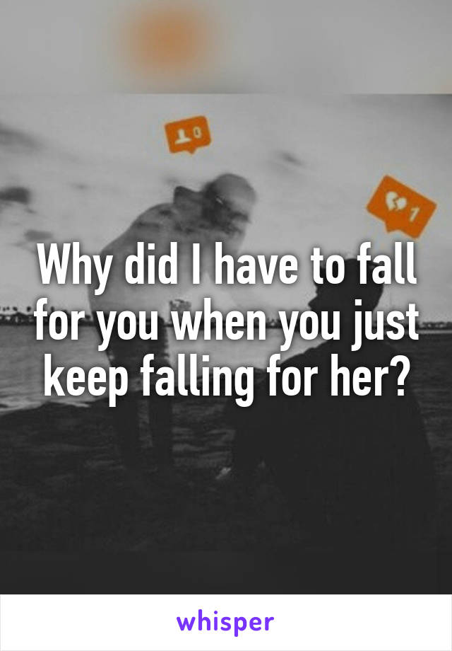 Why did I have to fall for you when you just keep falling for her?