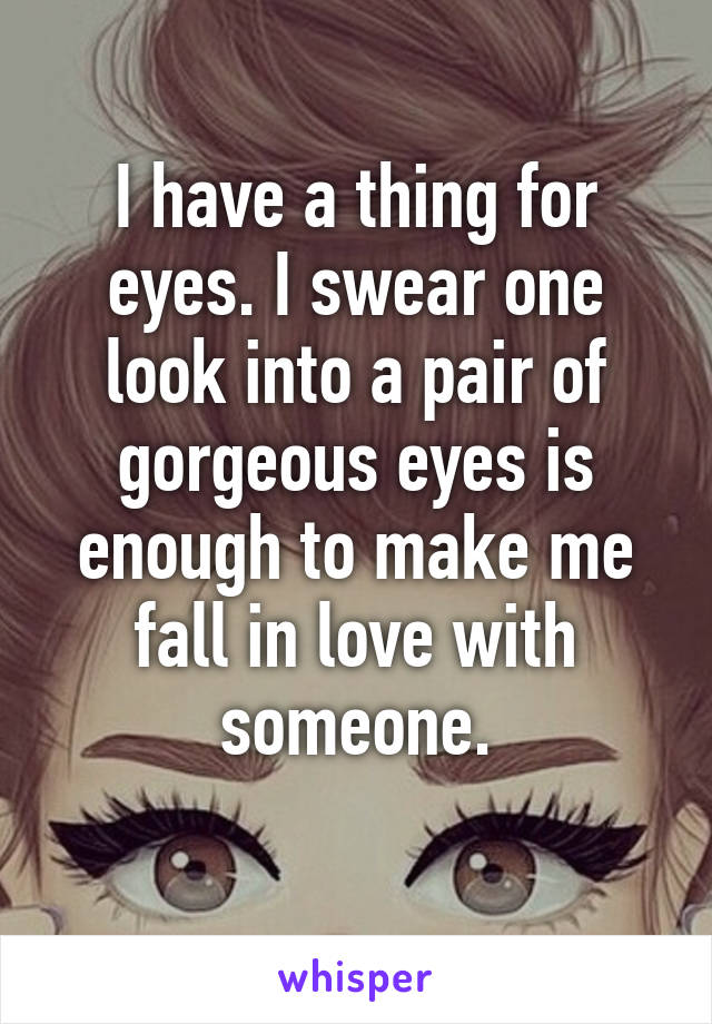 I have a thing for eyes. I swear one look into a pair of gorgeous eyes is enough to make me fall in love with someone.