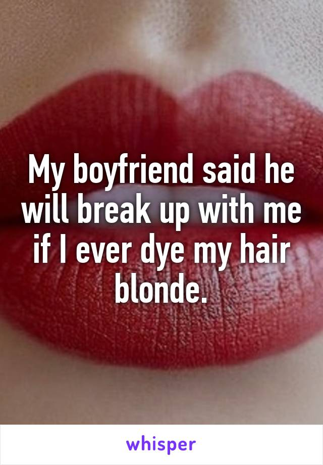 My boyfriend said he will break up with me if I ever dye my hair blonde.