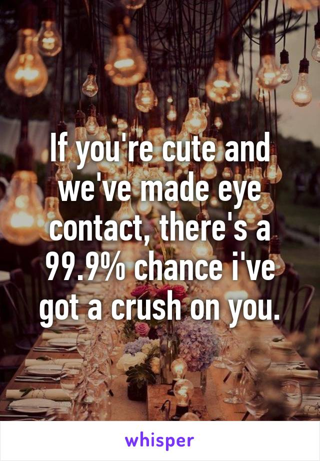 If you're cute and we've made eye contact, there's a 99.9% chance i've got a crush on you.