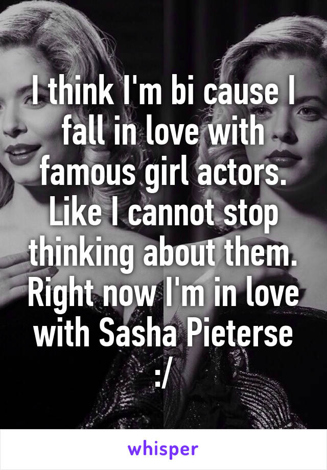 I think I'm bi cause I fall in love with famous girl actors. Like I cannot stop thinking about them. Right now I'm in love with Sasha Pieterse :/