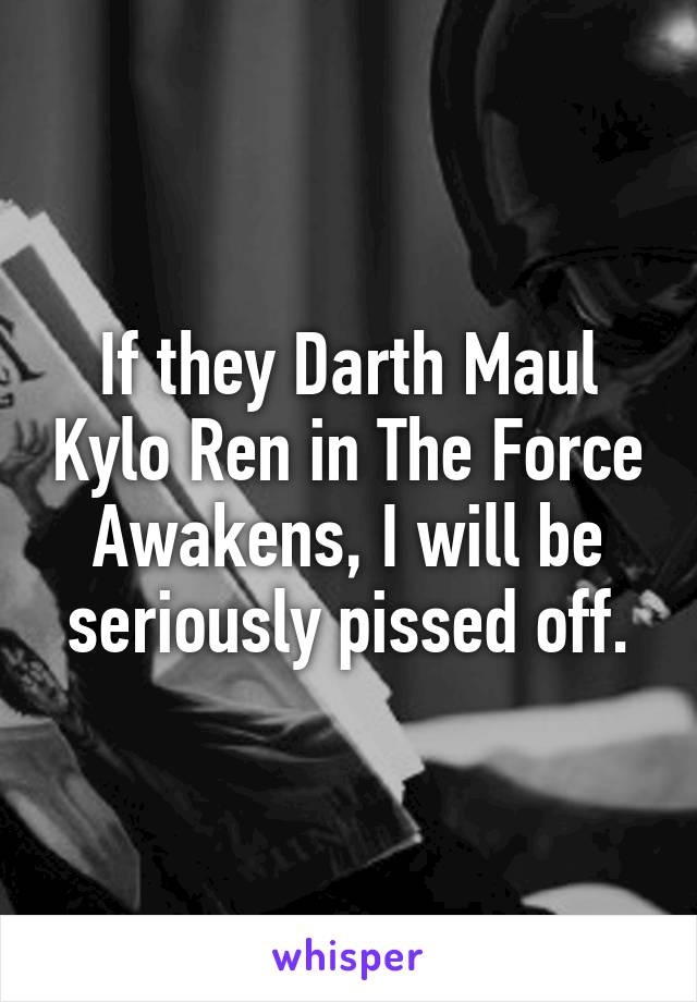 If they Darth Maul Kylo Ren in The Force Awakens, I will be seriously pissed off.