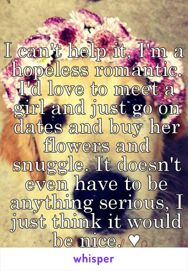 I can't help it, I'm a hopeless romantic. I'd love to meet a girl and just go on dates and buy her flowers and snuggle. It doesn't even have to be anything serious, I just think it would be nice. ♥